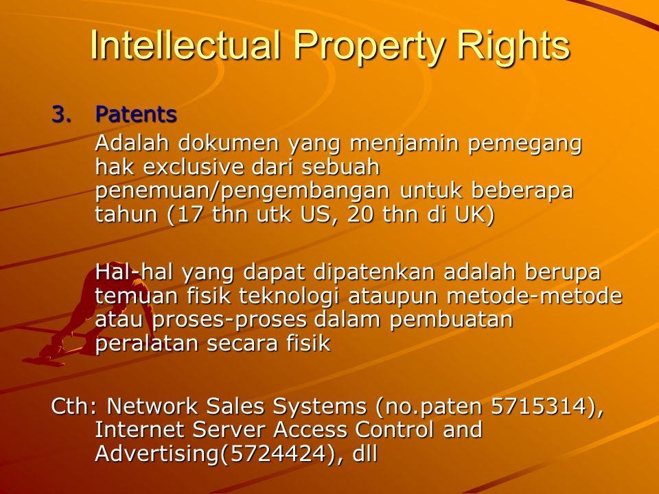 Intellectual Property Rights 3.Patents Adalah dokumen yang menjamin pemegang hak exclusive dari sebuah penemuan/pengembangan untuk beberapa tahun (17