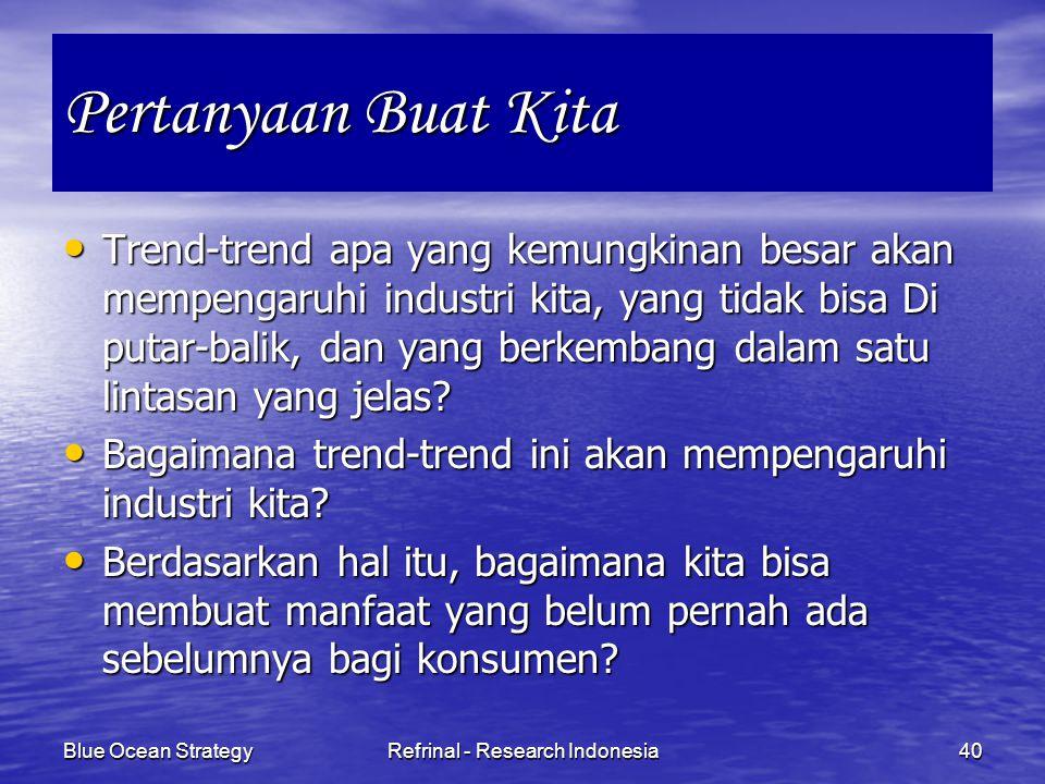Blue Ocean StrategyRefrinal - Research Indonesia40 Pertanyaan Buat Kita Trend-trend apa yang kemungkinan besar akan mempengaruhi industri kita, yang t