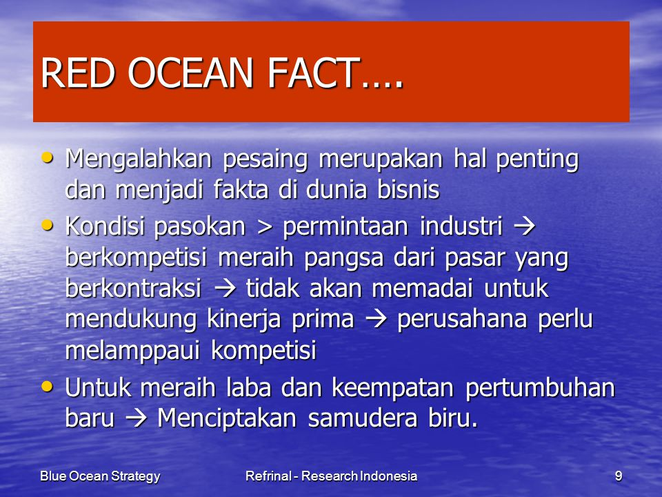 Blue Ocean StrategyRefrinal - Research Indonesia9 RED OCEAN FACT…. Mengalahkan pesaing merupakan hal penting dan menjadi fakta di dunia bisnis Mengala