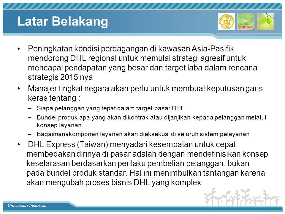 Universitas Indonesia Latar Belakang Peningkatan kondisi perdagangan di kawasan Asia-Pasifik mendorong DHL regional untuk memulai strategi agresif untuk mencapai pendapatan yang besar dan target laba dalam rencana strategis 2015 nya Manajer tingkat negara akan perlu untuk membuat keputusan garis keras tentang : –Siapa pelanggan yang tepat dalam target pasar DHL –Bundel produk apa yang akan dikontrak atau dijanjikan kepada pelanggan melalui konsep layanan –Bagaimanakomponen layanan akan dieksekusi di seluruh sistem pelayanan DHL Express (Taiwan) menyadari kesempatan untuk cepat membedakan dirinya di pasar adalah dengan mendefinisikan konsep keselarasan berdasarkan perilaku pembelian pelanggan, bukan pada bundel produk standar.