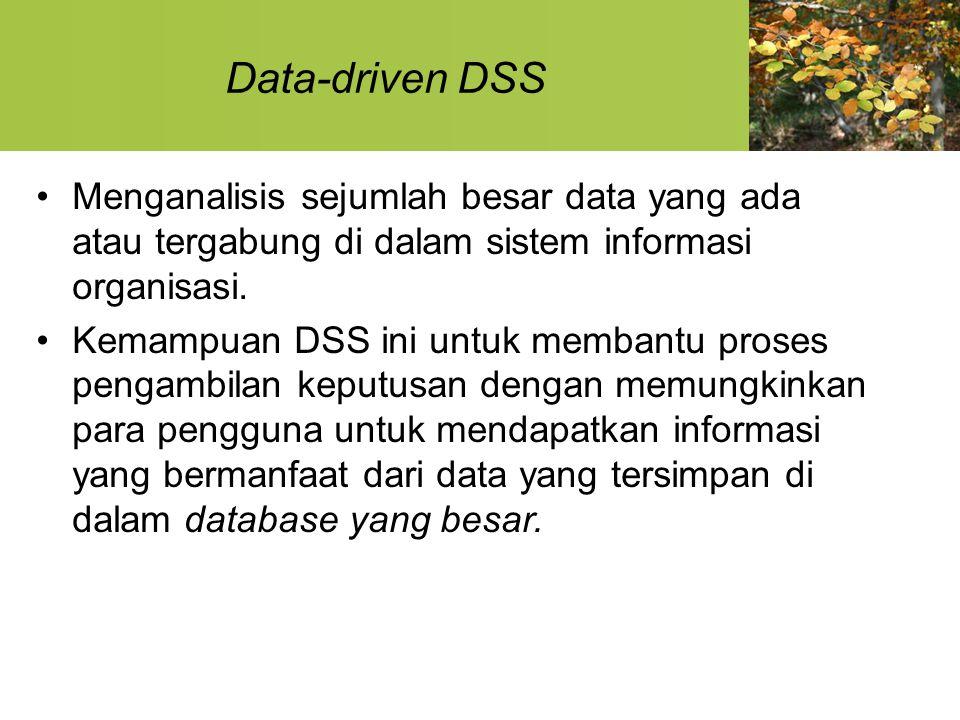 Data-driven DSS Menganalisis sejumlah besar data yang ada atau tergabung di dalam sistem informasi organisasi. Kemampuan DSS ini untuk membantu proses