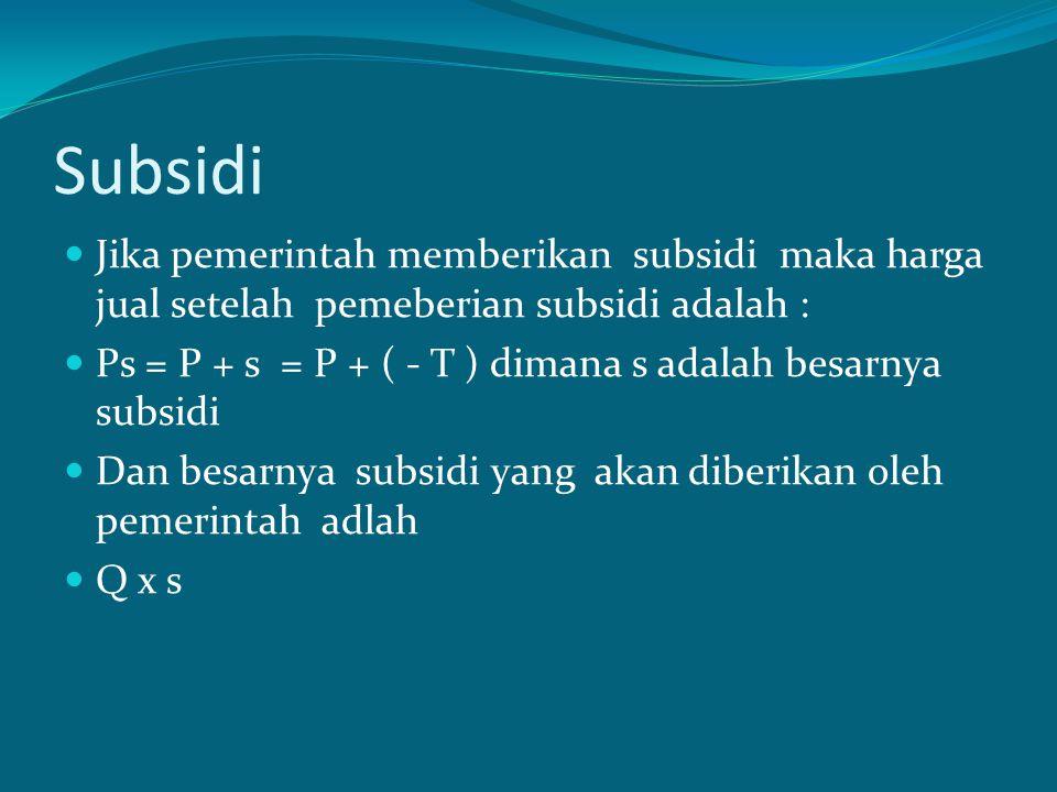 Subsidi Jika pemerintah memberikan subsidi maka harga jual setelah pemeberian subsidi adalah : Ps = P + s = P + ( - T ) dimana s adalah besarnya subsi