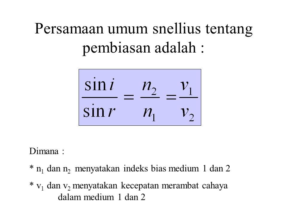 Persamaan umum snellius tentang pembiasan adalah : Dimana : * n 1 dan n 2 menyatakan indeks bias medium 1 dan 2 * v 1 dan v 2 menyatakan kecepatan merambat cahaya dalam medium 1 dan 2