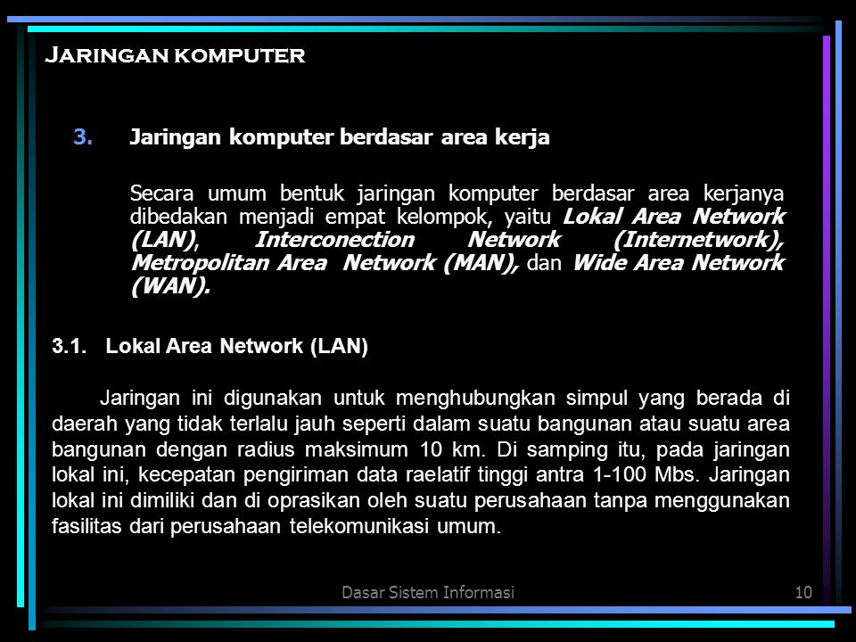 Dasar Sistem Informasi10 Jaringan komputer 3.Jaringan komputer berdasar area kerja Secara umum bentuk jaringan komputer berdasar area kerjanya dibedak