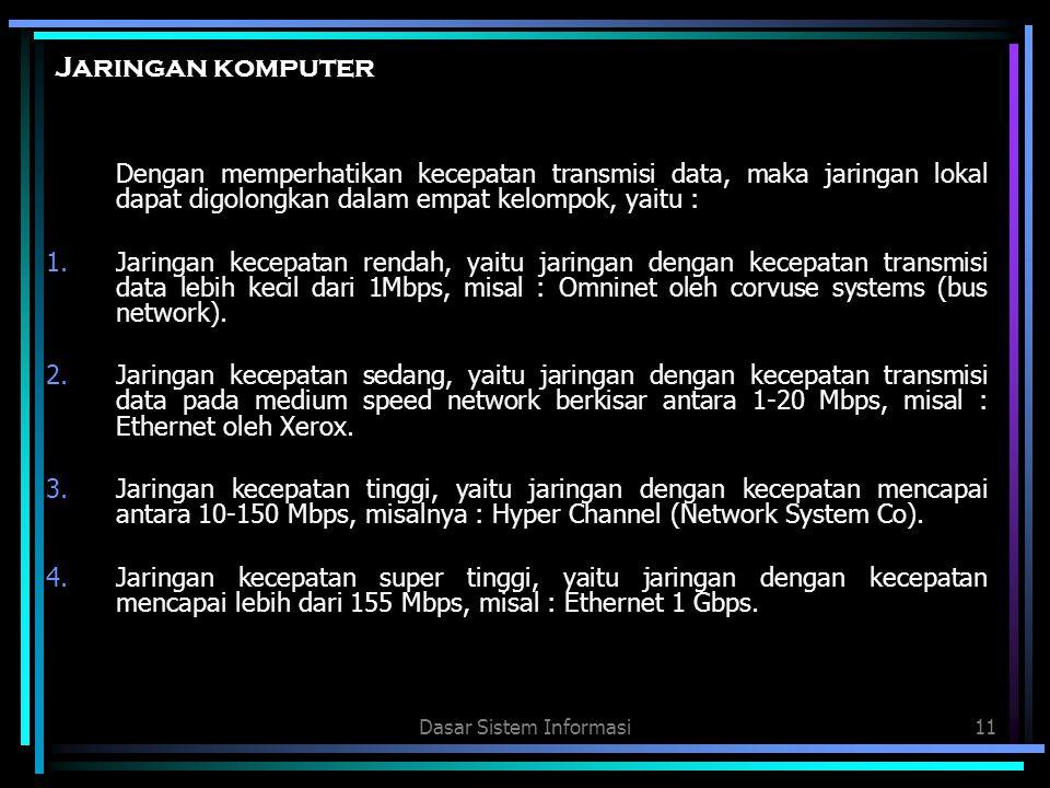 Dasar Sistem Informasi11 Jaringan komputer Dengan memperhatikan kecepatan transmisi data, maka jaringan lokal dapat digolongkan dalam empat kelompok,