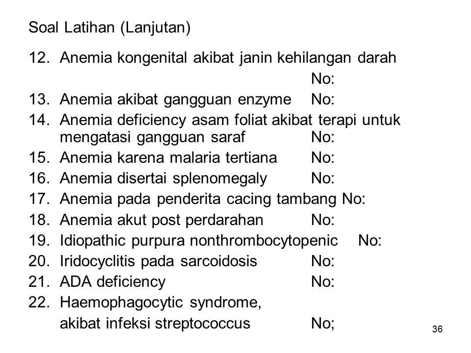 36 Soal Latihan (Lanjutan) 12.Anemia kongenital akibat janin kehilangan darah No: 13.Anemia akibat gangguan enzymeNo: 14.Anemia deficiency asam foliat