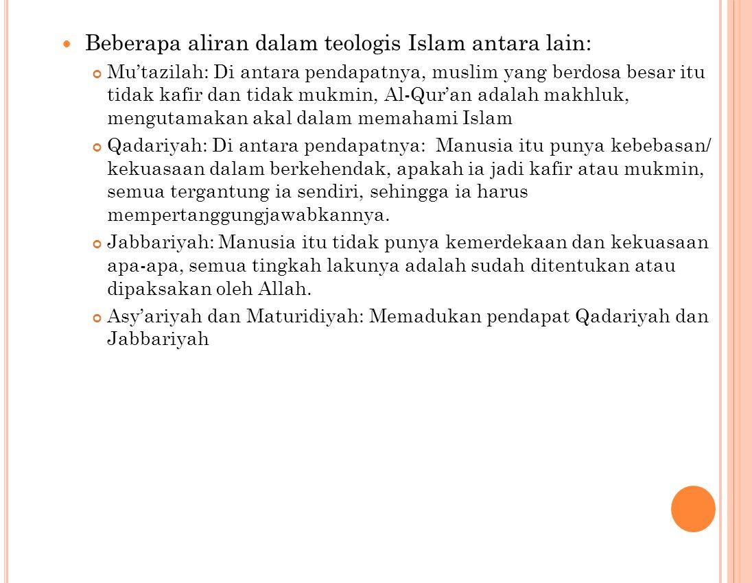 Beberapa aliran dalam teologis Islam antara lain: Mu'tazilah: Di antara pendapatnya, muslim yang berdosa besar itu tidak kafir dan tidak mukmin, Al-Qur'an adalah makhluk, mengutamakan akal dalam memahami Islam Qadariyah: Di antara pendapatnya: Manusia itu punya kebebasan/ kekuasaan dalam berkehendak, apakah ia jadi kafir atau mukmin, semua tergantung ia sendiri, sehingga ia harus mempertanggungjawabkannya.