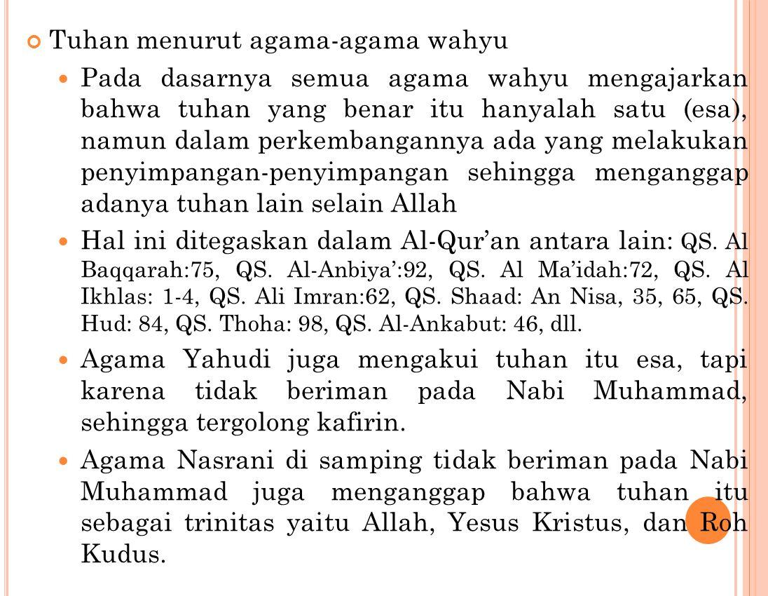 Tuhan menurut agama-agama wahyu Pada dasarnya semua agama wahyu mengajarkan bahwa tuhan yang benar itu hanyalah satu (esa), namun dalam perkembangannya ada yang melakukan penyimpangan-penyimpangan sehingga menganggap adanya tuhan lain selain Allah Hal ini ditegaskan dalam Al-Qur'an antara lain: QS.