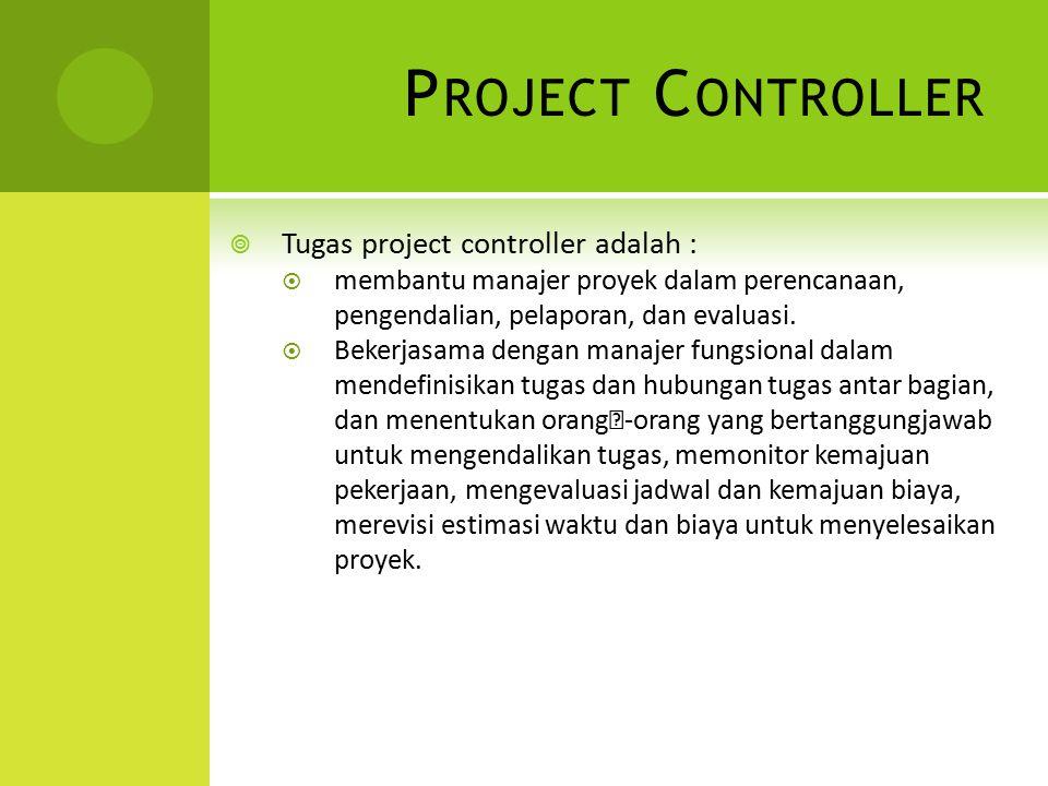 P ROJECT C ONTROLLER  Tugas project controller adalah :  membantu manajer proyek dalam perencanaan, pengendalian, pelaporan, dan evaluasi.  Bekerja