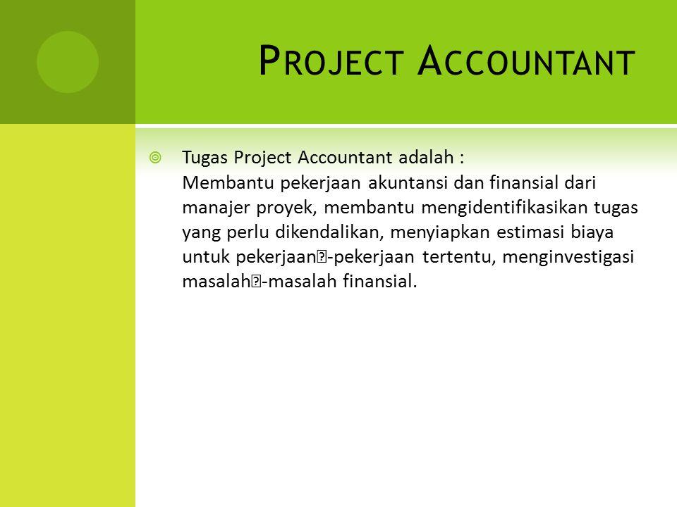 P ROJECT A CCOUNTANT  Tugas Project Accountant adalah : Membantu pekerjaan akuntansi dan finansial dari manajer proyek, membantu mengidentifikasikan