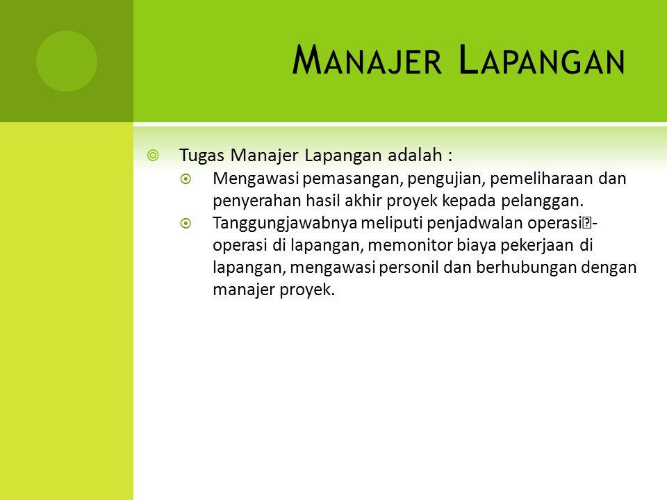 M ANAJER L APANGAN  Tugas Manajer Lapangan adalah :  Mengawasi pemasangan, pengujian, pemeliharaan dan penyerahan hasil akhir proyek kepada pelangga