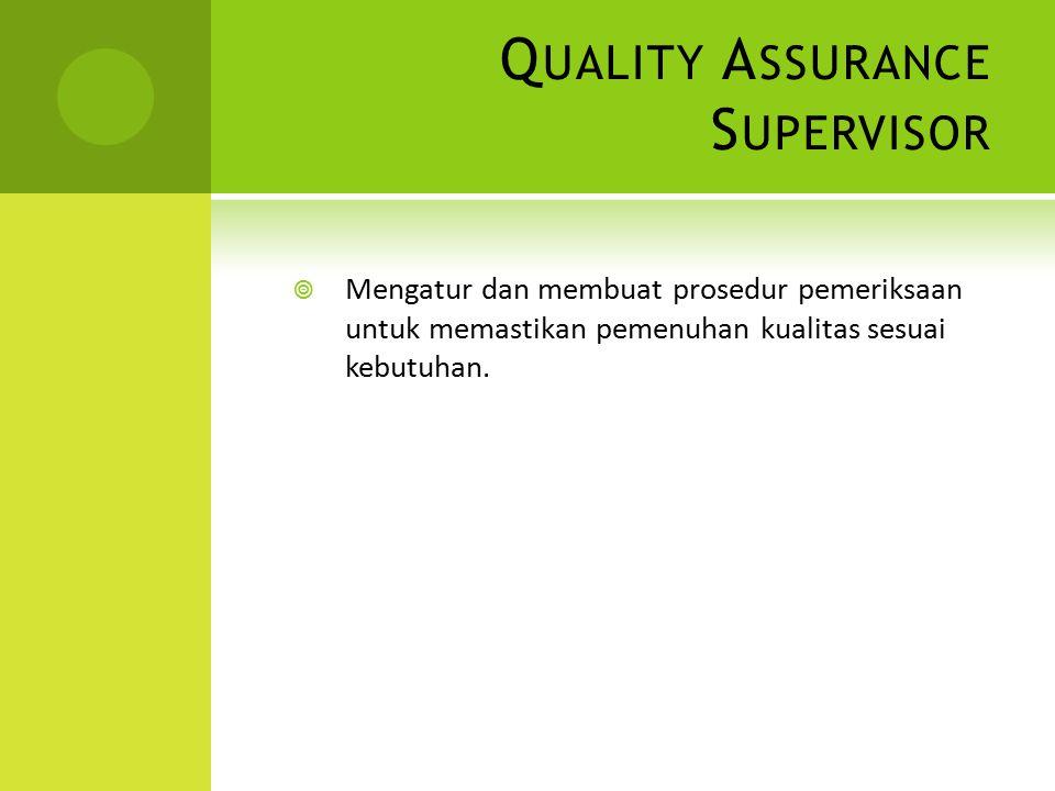 Q UALITY A SSURANCE S UPERVISOR  Mengatur dan membuat prosedur pemeriksaan untuk memastikan pemenuhan kualitas sesuai kebutuhan.