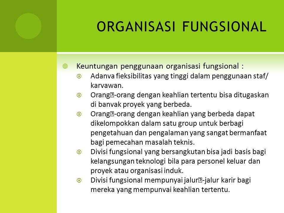 ORGANISASI FUNGSIONAL  Keuntungan penggunaan organisasi fungsional :  Adanva fieksibilitas yang tinggi dalam penggunaan staf/ karvawan.  Orang-ora