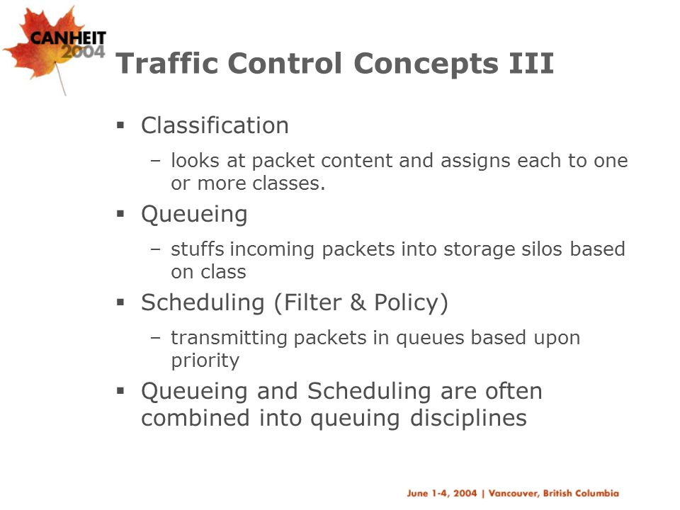 Traffic Control Concepts III  Classification –looks at packet content and assigns each to one or more classes.  Queueing –stuffs incoming packets in