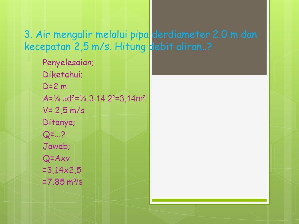 2. Besar debit dari suatu aliran air yang melalui sebuah pipa berdiameter 6 cm dengan kecepatan rata-rata 6 m/s... Penyelesaian; Diketahui; D=6cm  =0