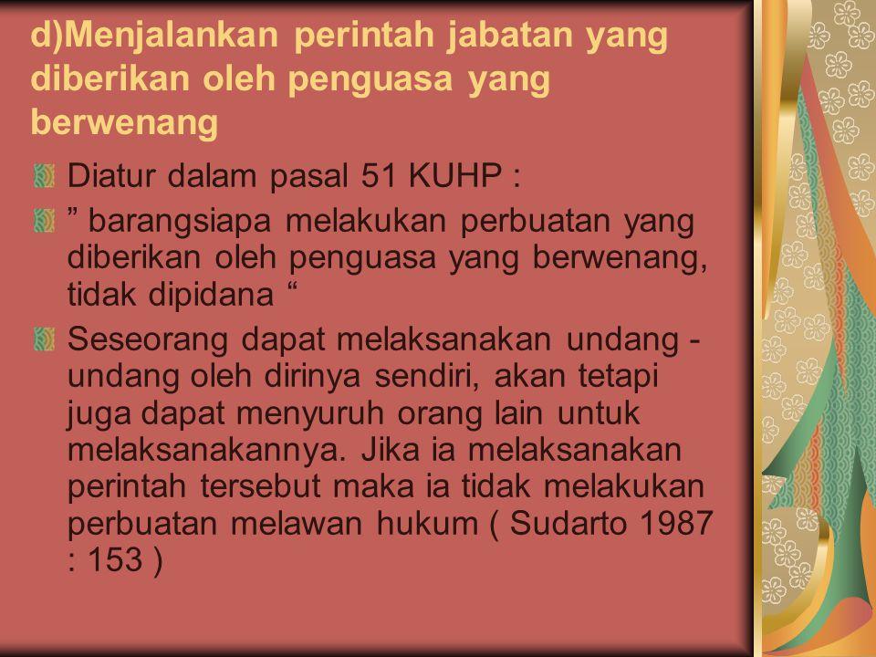 """d)Menjalankan perintah jabatan yang diberikan oleh penguasa yang berwenang Diatur dalam pasal 51 KUHP : """" barangsiapa melakukan perbuatan yang diberik"""