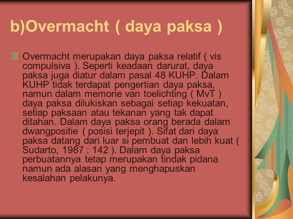 b)Overmacht ( daya paksa ) Overmacht merupakan daya paksa relatif ( vis compulsiva ). Seperti keadaan darurat, daya paksa juga diatur dalam pasal 48 K