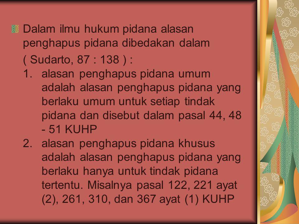 Dalam ilmu hukum pidana alasan penghapus pidana dibedakan dalam ( Sudarto, 87 : 138 ) : 1.alasan penghapus pidana umum adalah alasan penghapus pidana