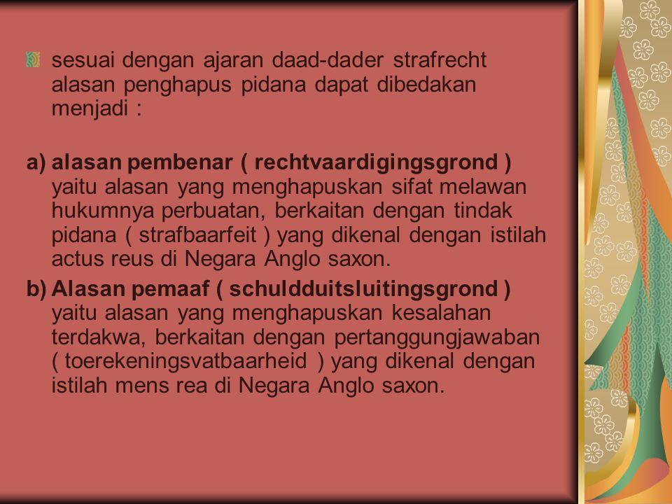 sesuai dengan ajaran daad-dader strafrecht alasan penghapus pidana dapat dibedakan menjadi : a)alasan pembenar ( rechtvaardigingsgrond ) yaitu alasan