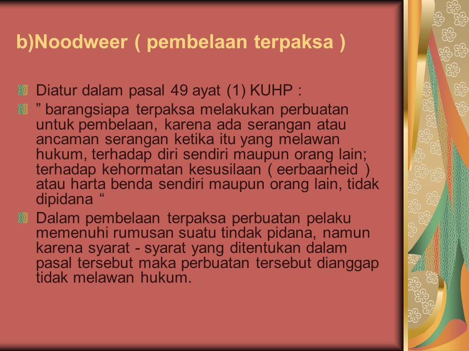"""b)Noodweer ( pembelaan terpaksa ) Diatur dalam pasal 49 ayat (1) KUHP : """" barangsiapa terpaksa melakukan perbuatan untuk pembelaan, karena ada seranga"""