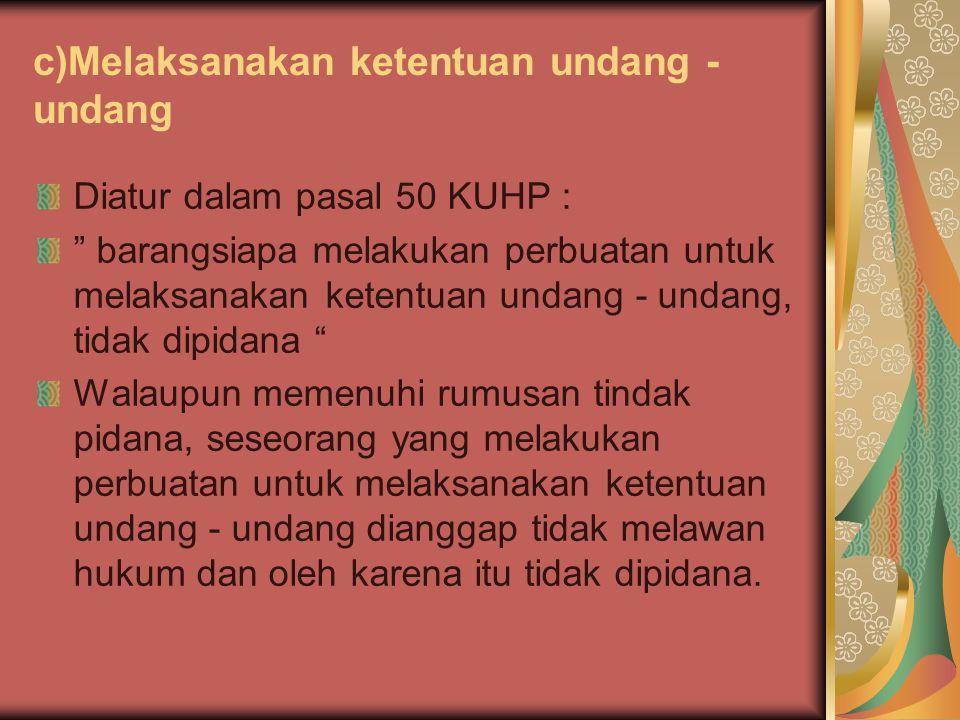 """c)Melaksanakan ketentuan undang - undang Diatur dalam pasal 50 KUHP : """" barangsiapa melakukan perbuatan untuk melaksanakan ketentuan undang - undang,"""