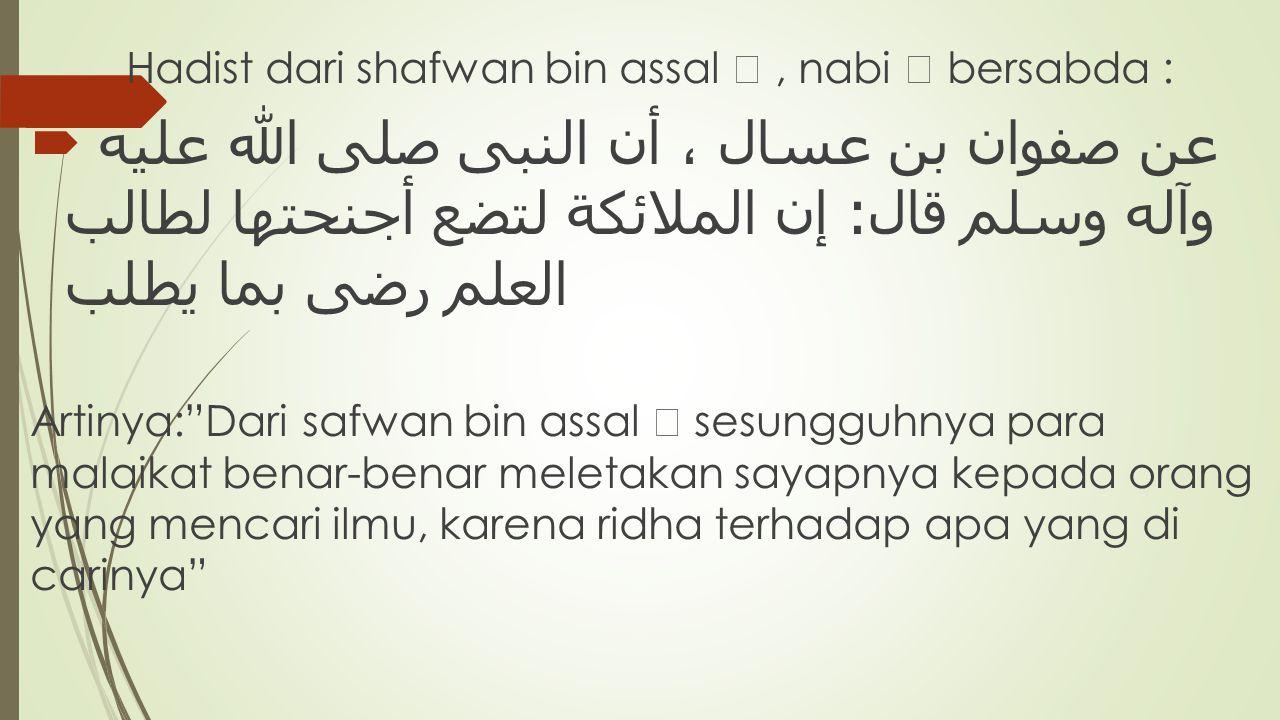 Hadist dari shafwan bin assal , nabi  bersabda :  عن صفوان بن عسال ، أن النبى صلى الله عليه وآله وسلم قال  :   إن الملائكة لتضع أجنحتها لطالب ال