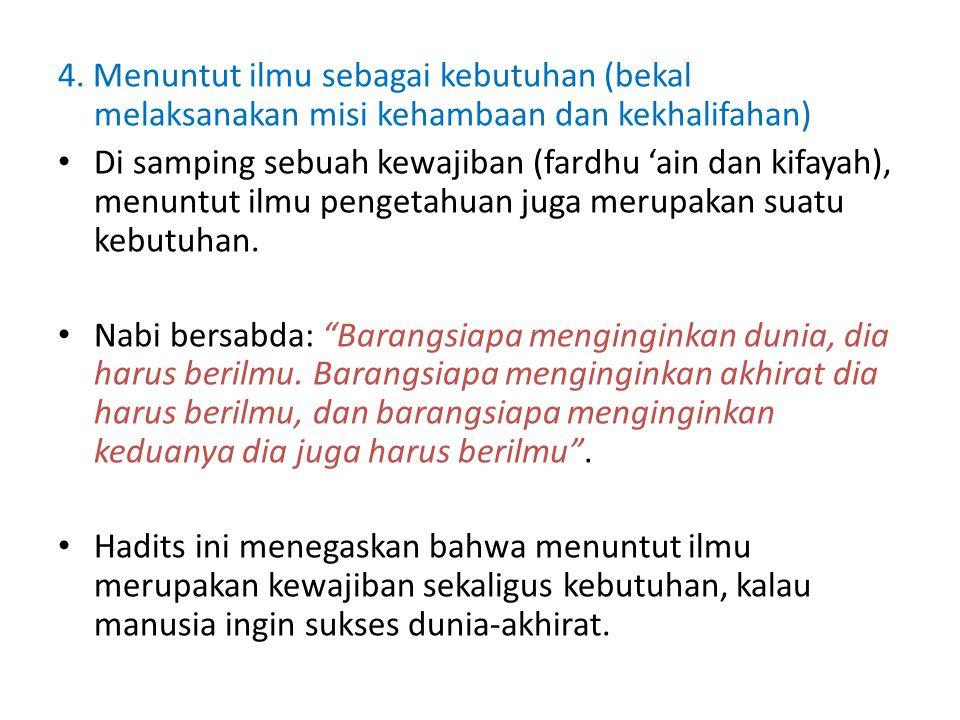 4. Menuntut ilmu sebagai kebutuhan (bekal melaksanakan misi kehambaan dan kekhalifahan) Di samping sebuah kewajiban (fardhu 'ain dan kifayah), menuntu