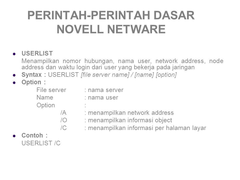 PERINTAH-PERINTAH DASAR NOVELL NETWARE USERLIST Menampilkan nomor hubungan, nama user, network address, node address dan waktu login dari user yang bekerja pada jaringan Syntax : USERLIST [file server name] / [name] [option] Option : File server: nama server Name: nama user Option : /A: menampilkan network address /O: menampilkan informasi object /C: menampilkan informasi per halaman layar Contoh : USERLIST /C