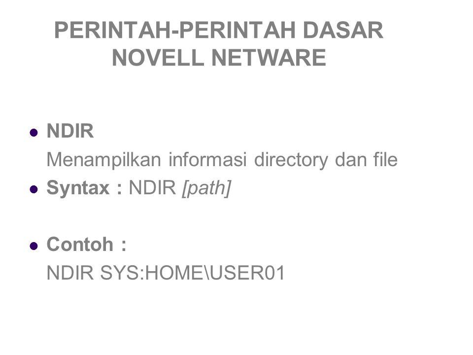 PERINTAH-PERINTAH DASAR NOVELL NETWARE NDIR Menampilkan informasi directory dan file Syntax : NDIR [path] Contoh : NDIR SYS:HOME\USER01