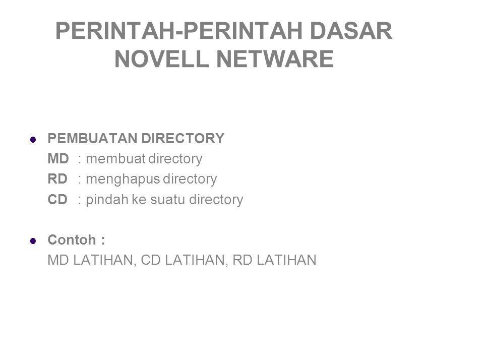 PERINTAH-PERINTAH DASAR NOVELL NETWARE PEMBUATAN DIRECTORY MD: membuat directory RD: menghapus directory CD: pindah ke suatu directory Contoh : MD LATIHAN, CD LATIHAN, RD LATIHAN