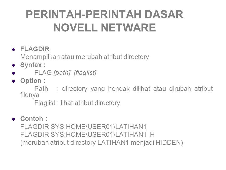 PERINTAH-PERINTAH DASAR NOVELL NETWARE FLAGDIR Menampilkan atau merubah atribut directory Syntax : FLAG [path] [flaglist] Option : Path: directory yang hendak dilihat atau dirubah atribut filenya Flaglist: lihat atribut directory Contoh : FLAGDIR SYS:HOME\USER01\LATIHAN1 FLAGDIR SYS:HOME\USER01\LATIHAN1 H (merubah atribut directory LATIHAN1 menjadi HIDDEN)