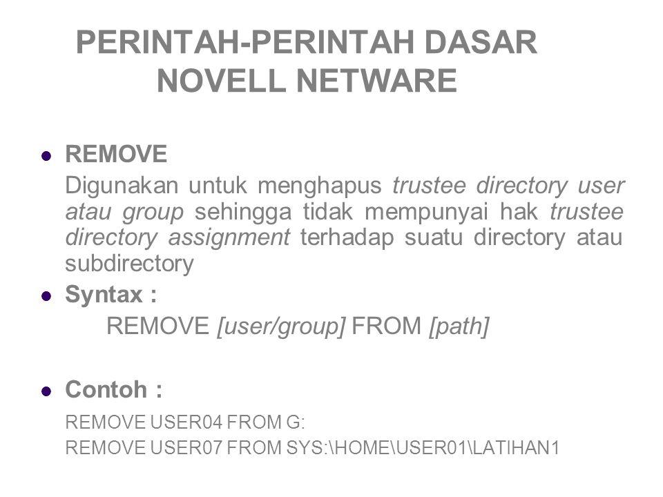 PERINTAH-PERINTAH DASAR NOVELL NETWARE REMOVE Digunakan untuk menghapus trustee directory user atau group sehingga tidak mempunyai hak trustee directory assignment terhadap suatu directory atau subdirectory Syntax : REMOVE [user/group] FROM [path] Contoh : REMOVE USER04 FROM G: REMOVE USER07 FROM SYS:\HOME\USER01\LATIHAN1