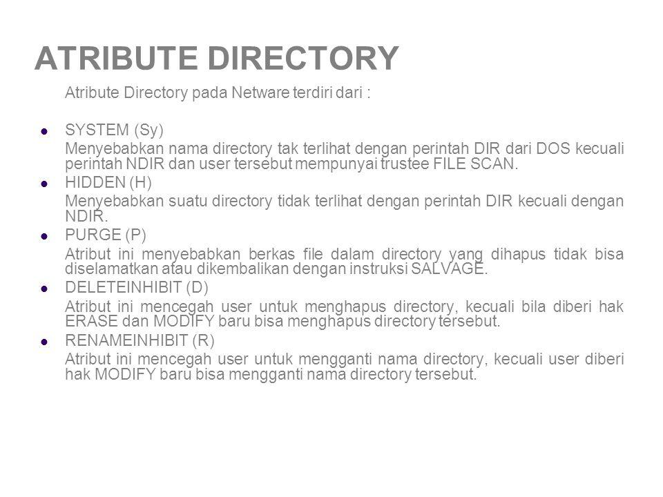 ATRIBUTE DIRECTORY Atribute Directory pada Netware terdiri dari : SYSTEM (Sy) Menyebabkan nama directory tak terlihat dengan perintah DIR dari DOS kecuali perintah NDIR dan user tersebut mempunyai trustee FILE SCAN.