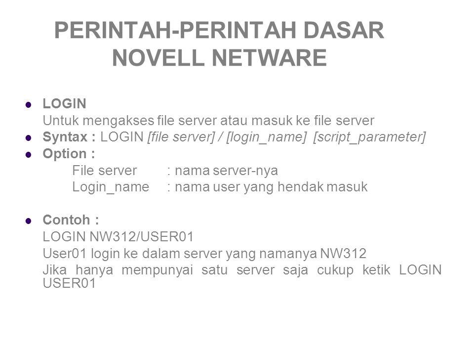 PERINTAH-PERINTAH DASAR NOVELL NETWARE LOGOUT Untuk keluar dari file server Syntax : LOGOUT [file server] Option : File server: nama server-nya Contoh : LOGOUT User01 Jika Anda login pada server NW312 maka setelah intruksi tersebut, Anda akan kembali ke server default yaitu NW312