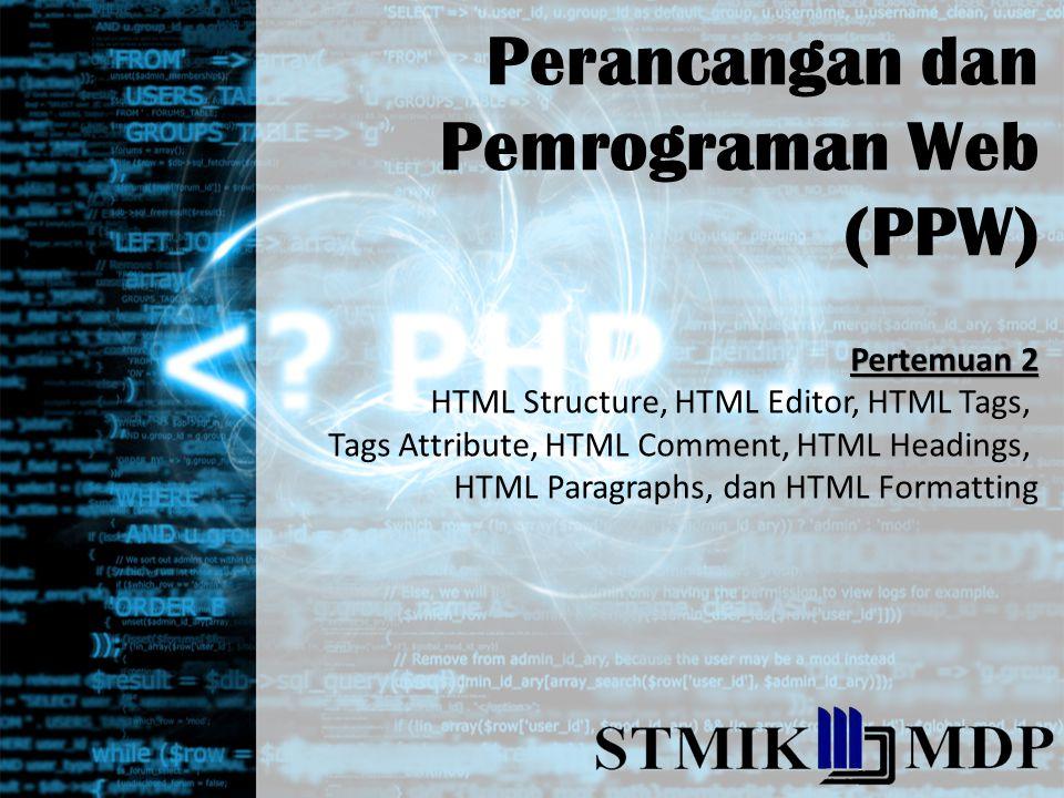 Perancangan dan Pemrograman Web (PPW) Pertemuan 2 HTML Structure, HTML Editor, HTML Tags, Tags Attribute, HTML Comment, HTML Headings, HTML Paragraphs, dan HTML Formatting
