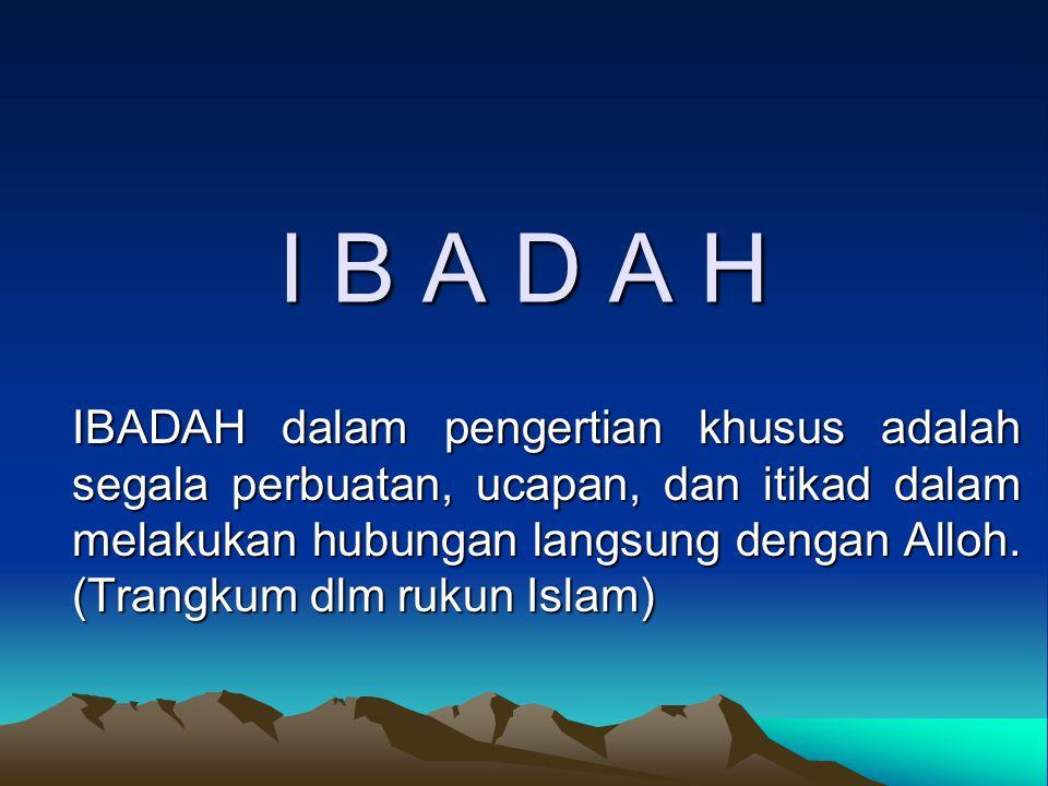 I B A D A H IBADAH dalam pengertian khusus adalah segala perbuatan, ucapan, dan itikad dalam melakukan hubungan langsung dengan Alloh.