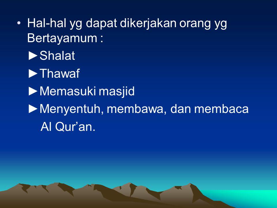 Hal-hal yg dapat dikerjakan orang yg Bertayamum : ►Shalat ►Thawaf ►Memasuki masjid ►Menyentuh, membawa, dan membaca Al Qur'an.