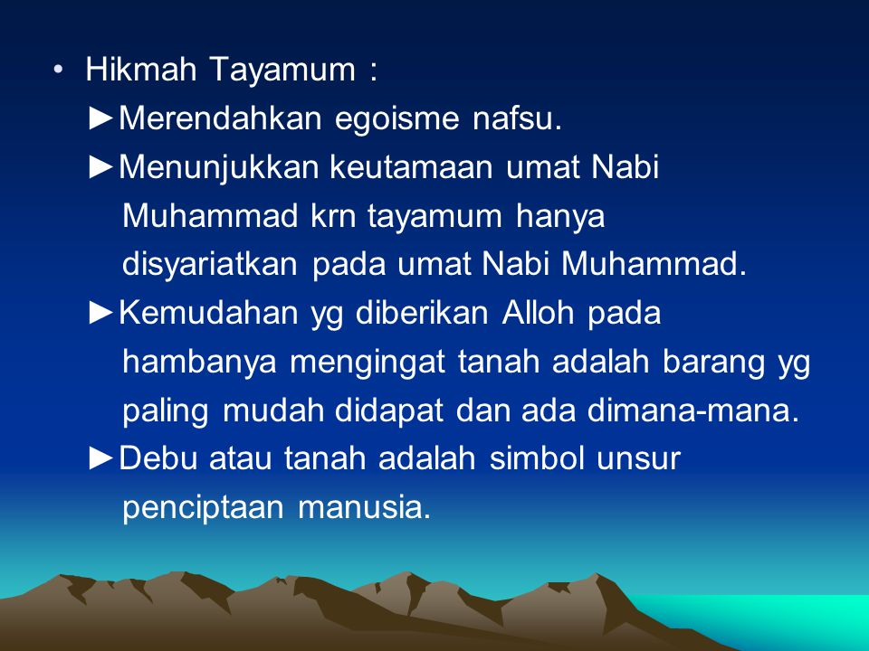 Hikmah Tayamum : ►Merendahkan egoisme nafsu. ►Menunjukkan keutamaan umat Nabi Muhammad krn tayamum hanya disyariatkan pada umat Nabi Muhammad. ►Kemuda
