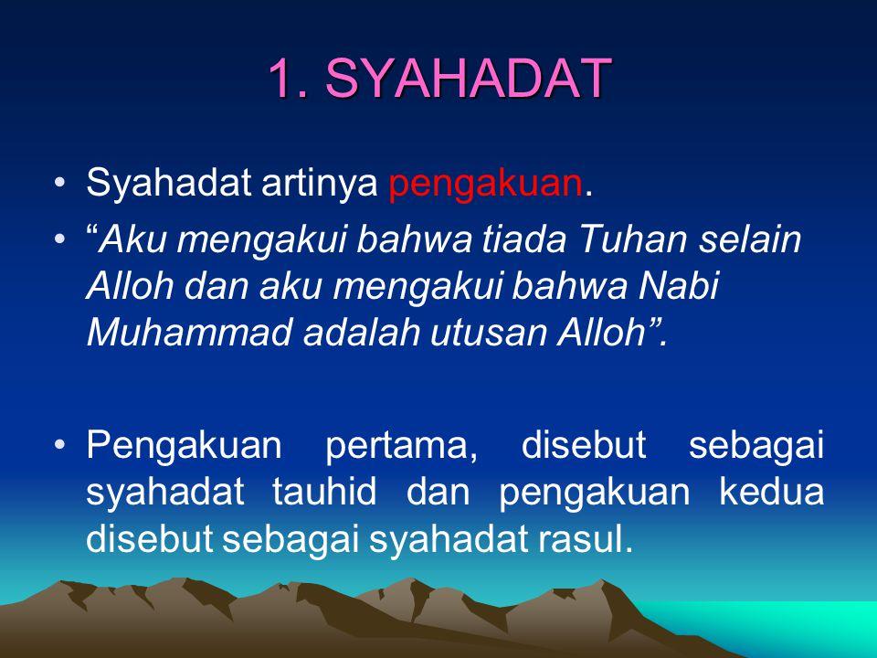 """1. SYAHADAT Syahadat artinya pengakuan. """"Aku mengakui bahwa tiada Tuhan selain Alloh dan aku mengakui bahwa Nabi Muhammad adalah utusan Alloh"""". Pengak"""