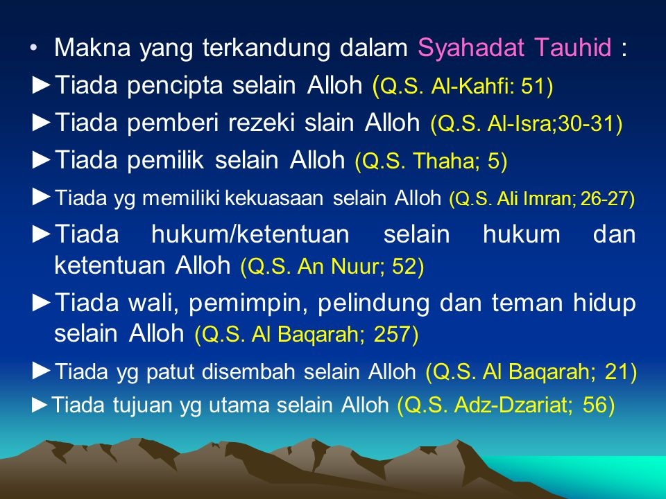 Makna yang terkandung dalam Syahadat Tauhid : ►Tiada pencipta selain Alloh ( Q.S. Al-Kahfi: 51) ►Tiada pemberi rezeki slain Alloh (Q.S. Al-Isra;30-31)