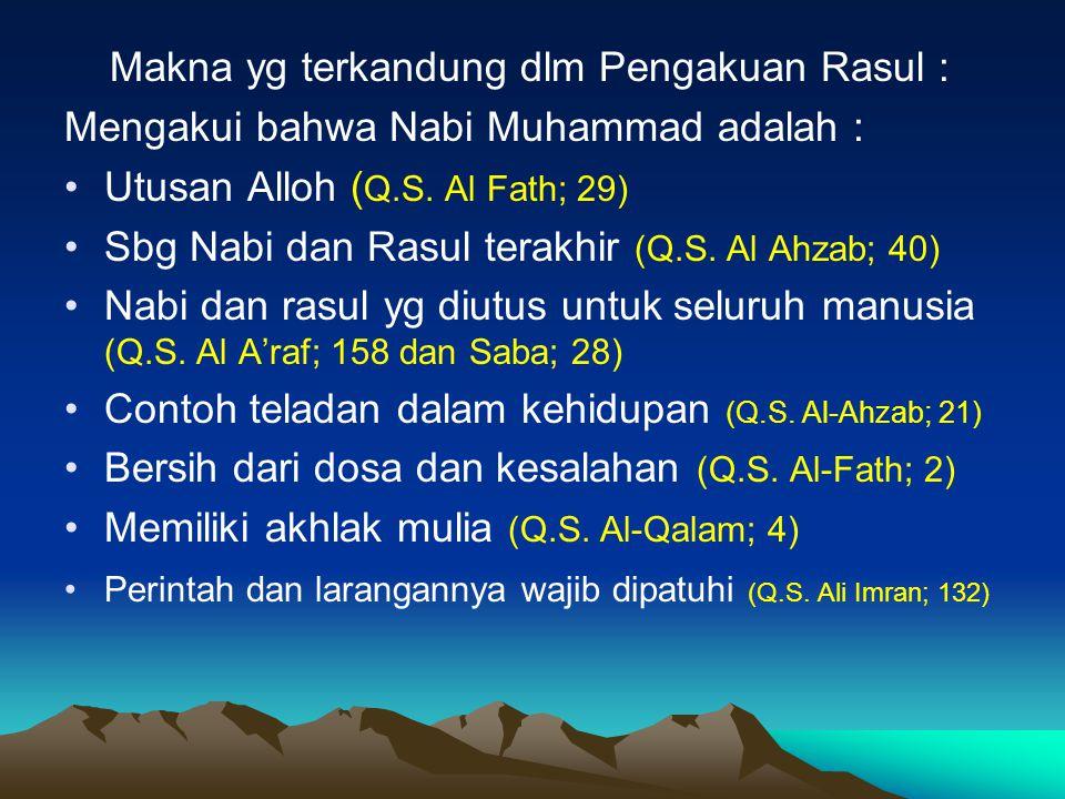 Makna yg terkandung dlm Pengakuan Rasul : Mengakui bahwa Nabi Muhammad adalah : Utusan Alloh ( Q.S. Al Fath; 29) Sbg Nabi dan Rasul terakhir (Q.S. Al