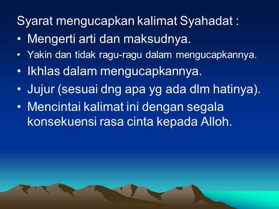 Syarat mengucapkan kalimat Syahadat : Mengerti arti dan maksudnya. Yakin dan tidak ragu-ragu dalam mengucapkannya. Ikhlas dalam mengucapkannya. Jujur