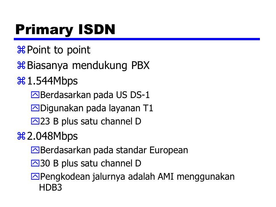 Primary ISDN zPoint to point zBiasanya mendukung PBX z1.544Mbps yBerdasarkan pada US DS-1 yDigunakan pada layanan T1 y23 B plus satu channel D z2.048Mbps yBerdasarkan pada standar European y30 B plus satu channel D yPengkodean jalurnya adalah AMI menggunakan HDB3