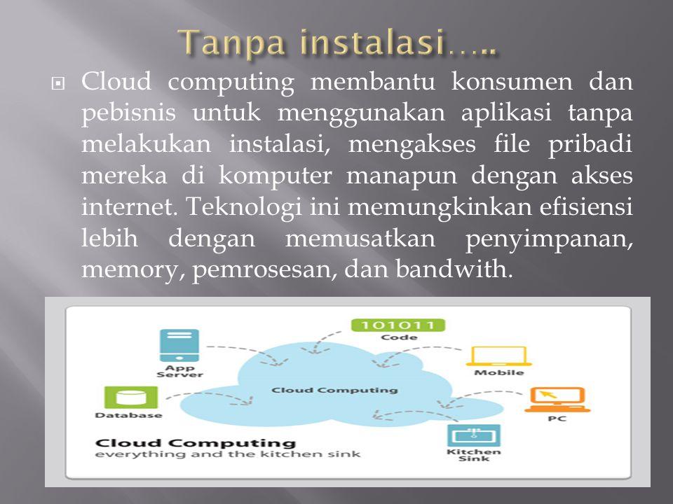  Cloud computing membantu konsumen dan pebisnis untuk menggunakan aplikasi tanpa melakukan instalasi, mengakses file pribadi mereka di komputer manapun dengan akses internet.