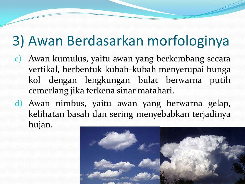 3) Awan Berdasarkan morfologinya c) Awan kumulus, yaitu awan yang berkembang secara vertikal, berbentuk kubah-kubah menyerupai bunga kol dengan lengku