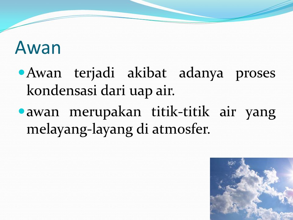 Awan Awan terjadi akibat adanya proses kondensasi dari uap air. awan merupakan titik-titik air yang melayang-layang di atmosfer.