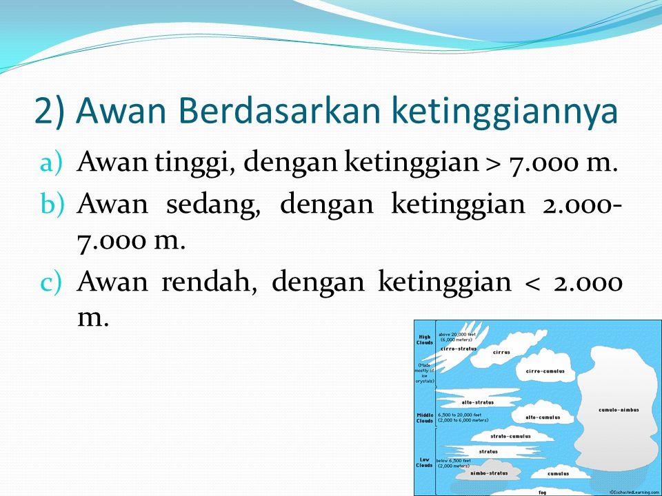 2) Awan Berdasarkan ketinggiannya a) Awan tinggi, dengan ketinggian > 7.000 m. b) Awan sedang, dengan ketinggian 2.000- 7.000 m. c) Awan rendah, denga