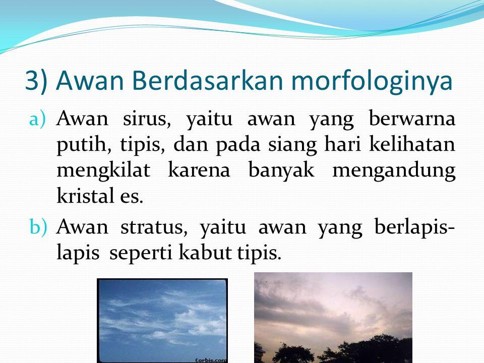 3) Awan Berdasarkan morfologinya a) Awan sirus, yaitu awan yang berwarna putih, tipis, dan pada siang hari kelihatan mengkilat karena banyak mengandun