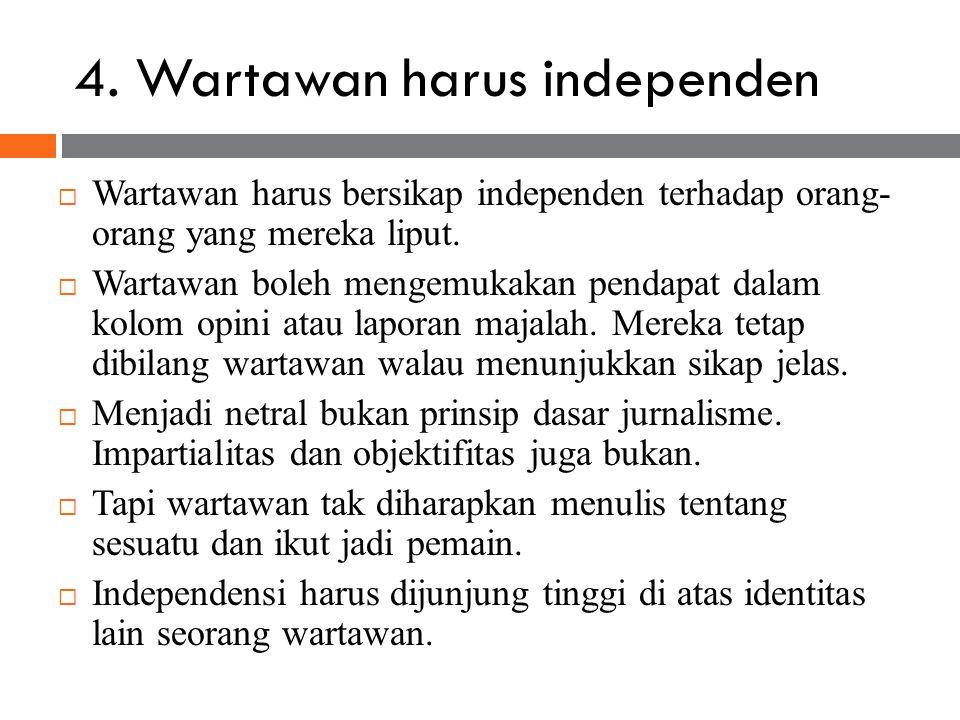 4. Wartawan harus independen  Wartawan harus bersikap independen terhadap orang- orang yang mereka liput.  Wartawan boleh mengemukakan pendapat dala