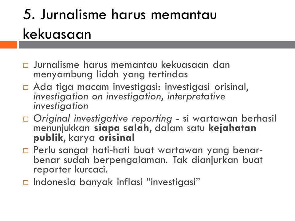 5. Jurnalisme harus memantau kekuasaan  Jurnalisme harus memantau kekuasaan dan menyambung lidah yang tertindas  Ada tiga macam investigasi: investi